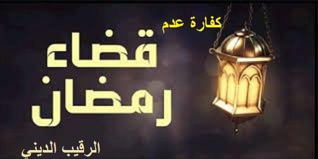ما هي كفارة عدم قضاء صيام ايام شهر رمضان المبارك .. رمضان بين الأداء والقضاء