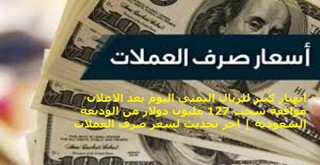 اسعار صرف الريال اليمني وبقية العملات بعد سحب 127 مليون دولار من الوديعة السعودية | سعر صرف العملات اليوم