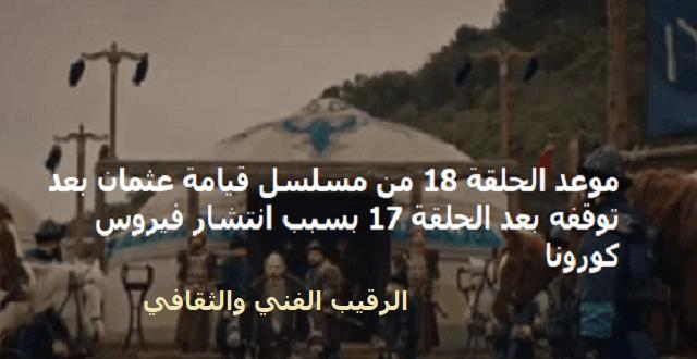موعد الحلقة 18 من مسلسل قيامة عثمان بعد توقفه عند الحلقة 17 بسبب انتشار فيروس كورونا| الاخبار الحقيقية عن المؤسس عثمان