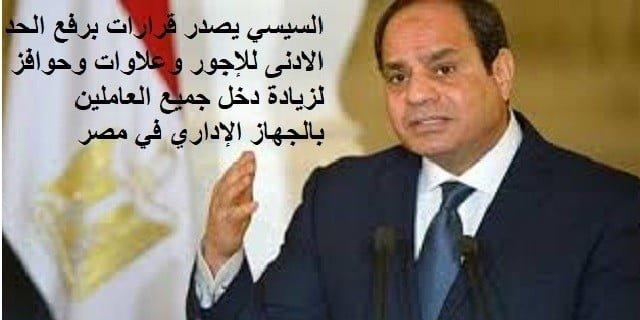 السيسي يصدر قرارات برفع الحد الادنى للإجور وعلاوات وحوافز لزيادة دخل جميع العاملين بالجهاز الإداري في مصر