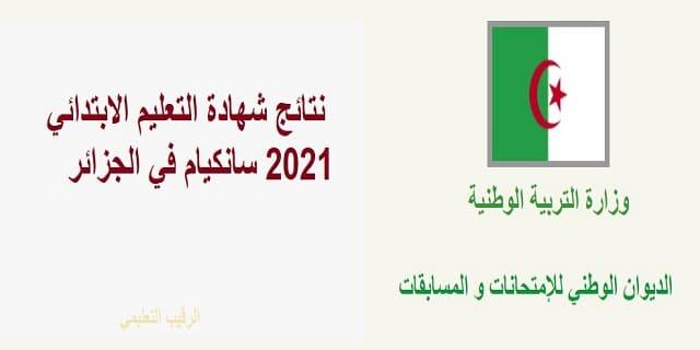 نتائج شهادة التعليم الابتدائي سانكيام في الجزائر    نتائج السانكيام 2021 استظهار نتائج شهادة التعليم الابتدائي السنة الخامسة